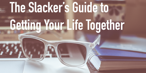 Slacker's Guide to Getting Your Life Together